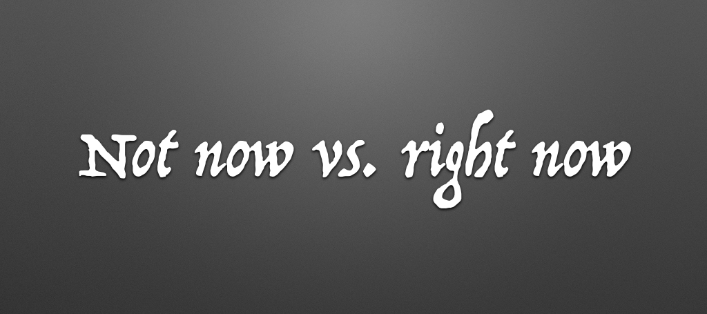 Not now vs right now